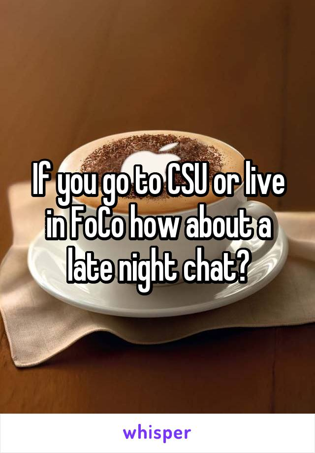If you go to CSU or live in FoCo how about a late night chat?