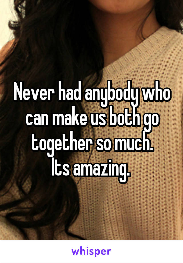 Never had anybody who can make us both go together so much. Its amazing.