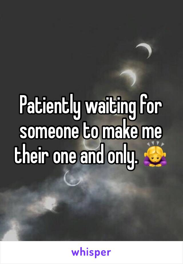 Patiently waiting for someone to make me their one and only. 🙇♀️