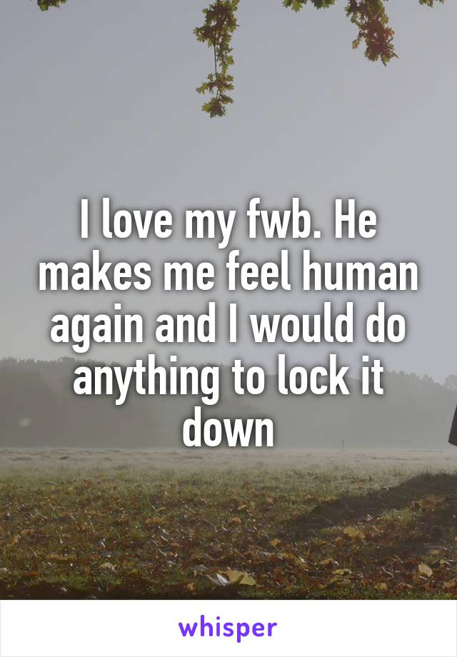 I love my fwb. He makes me feel human again and I would do anything to lock it down