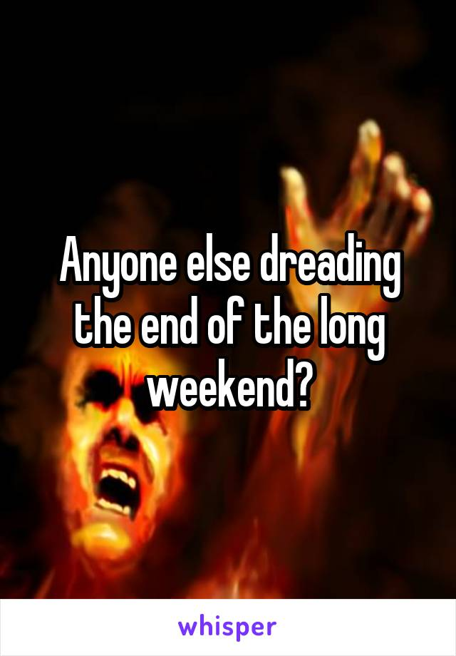 Anyone else dreading the end of the long weekend?