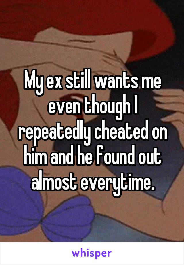 My ex still wants me even though I repeatedly cheated on him and he found out almost everytime.