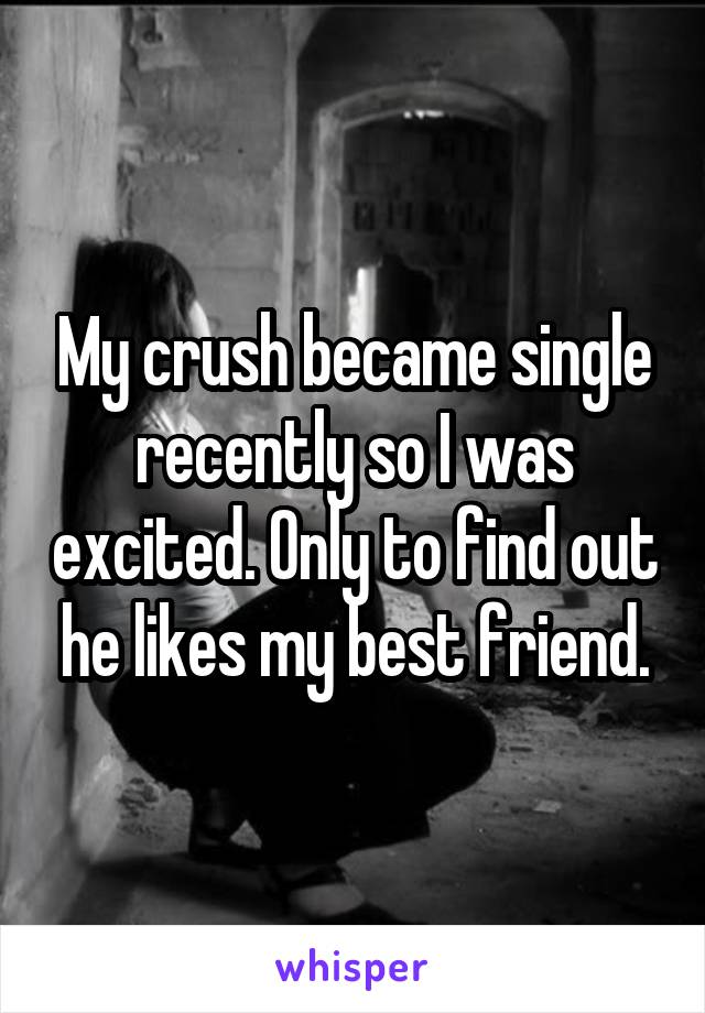 My crush became single recently so I was excited. Only to find out he likes my best friend.