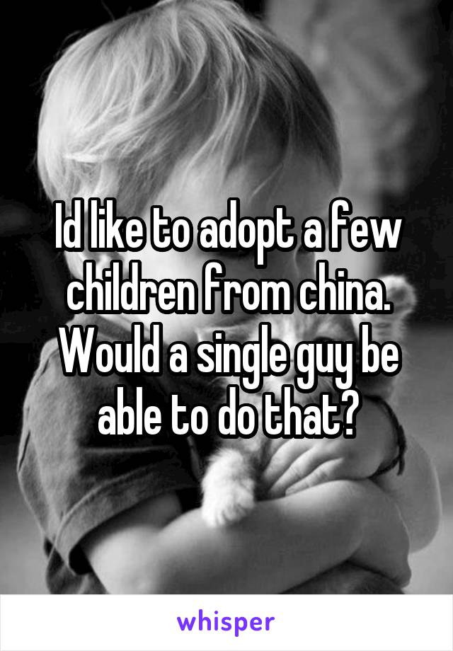 Id like to adopt a few children from china. Would a single guy be able to do that?
