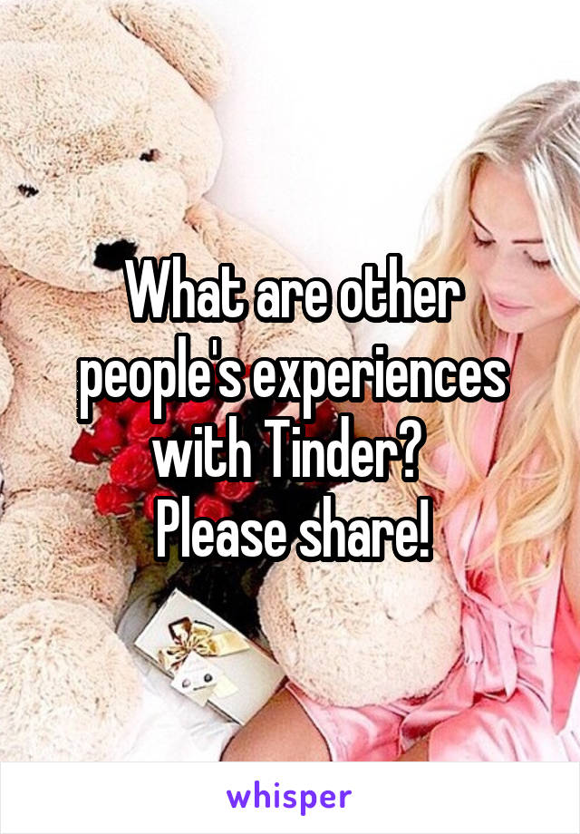 What are other people's experiences with Tinder?  Please share!