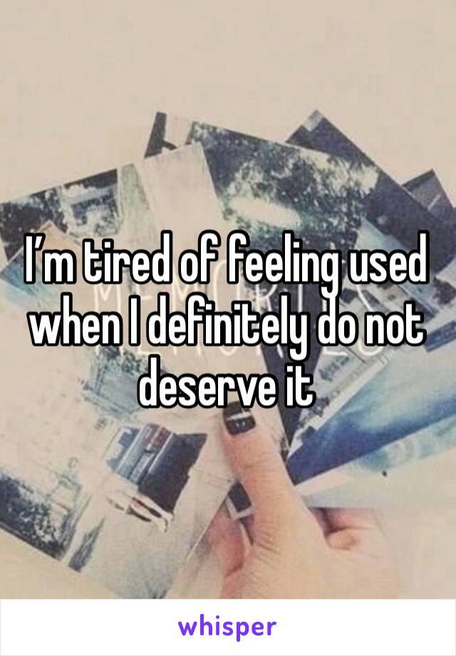 I'm tired of feeling used when I definitely do not deserve it