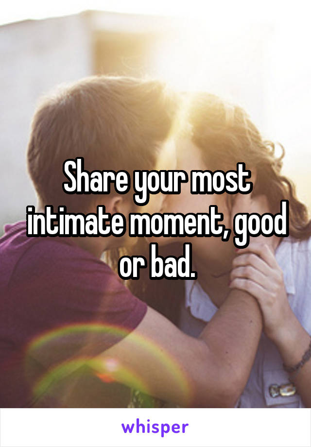 Share your most intimate moment, good or bad.