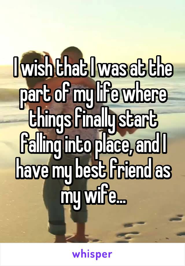 I wish that I was at the part of my life where things finally start falling into place, and I have my best friend as my wife...