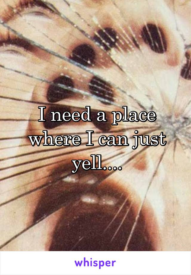 I need a place where I can just yell....