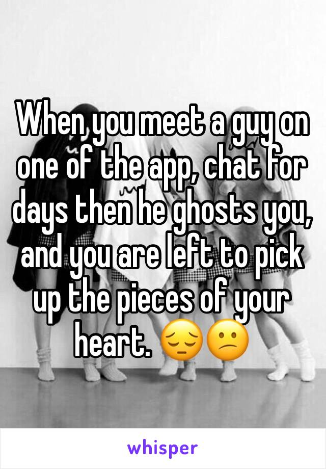 When you meet a guy on one of the app, chat for days then he ghosts you, and you are left to pick up the pieces of your heart. 😔😕