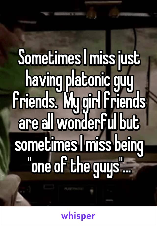 """Sometimes I miss just having platonic guy friends.  My girl friends are all wonderful but sometimes I miss being """"one of the guys""""..."""