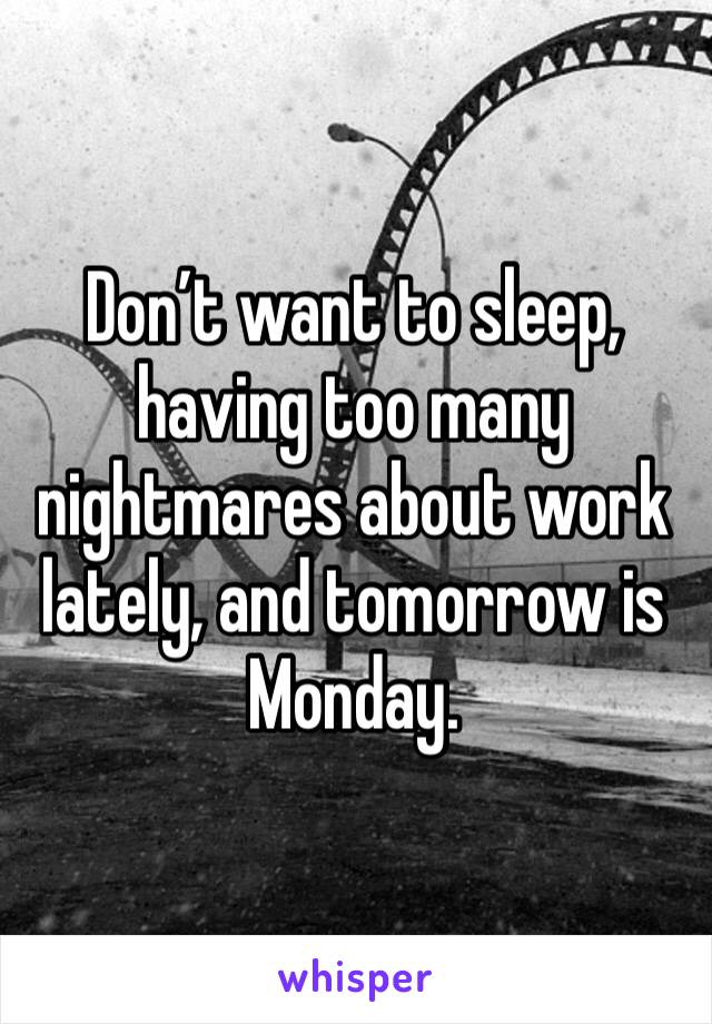 Don't want to sleep, having too many nightmares about work lately, and tomorrow is Monday.