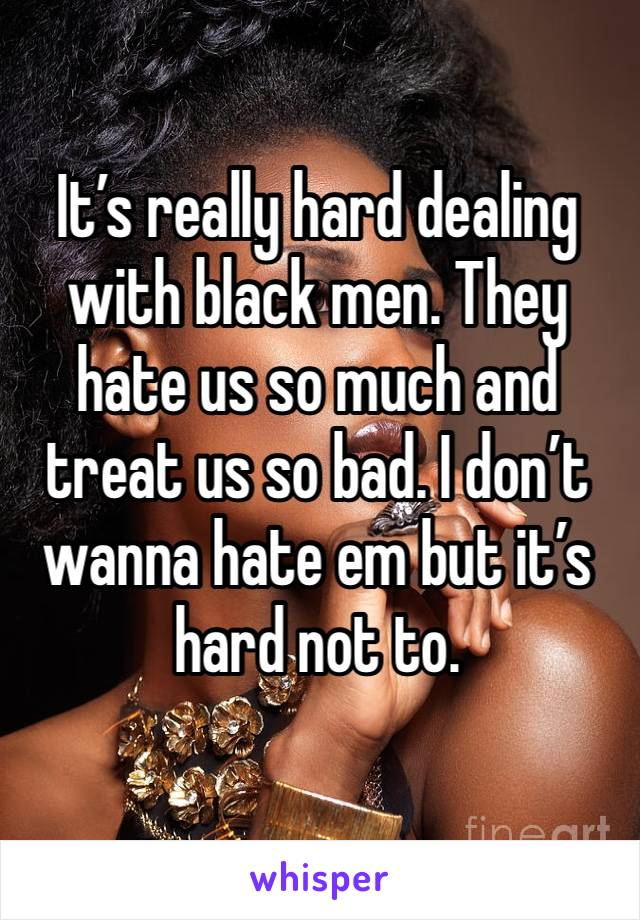It's really hard dealing with black men. They hate us so much and treat us so bad. I don't wanna hate em but it's hard not to.