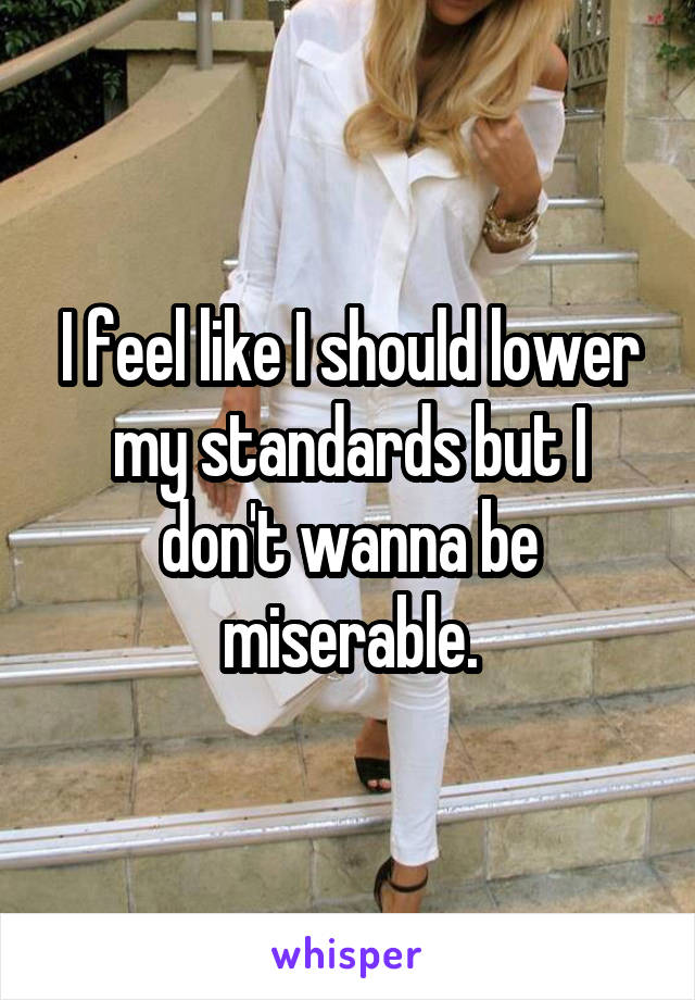 I feel like I should lower my standards but I don't wanna be miserable.
