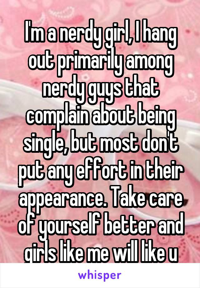 I'm a nerdy girl, I hang out primarily among nerdy guys that complain about being single, but most don't put any effort in their appearance. Take care of yourself better and girls like me will like u