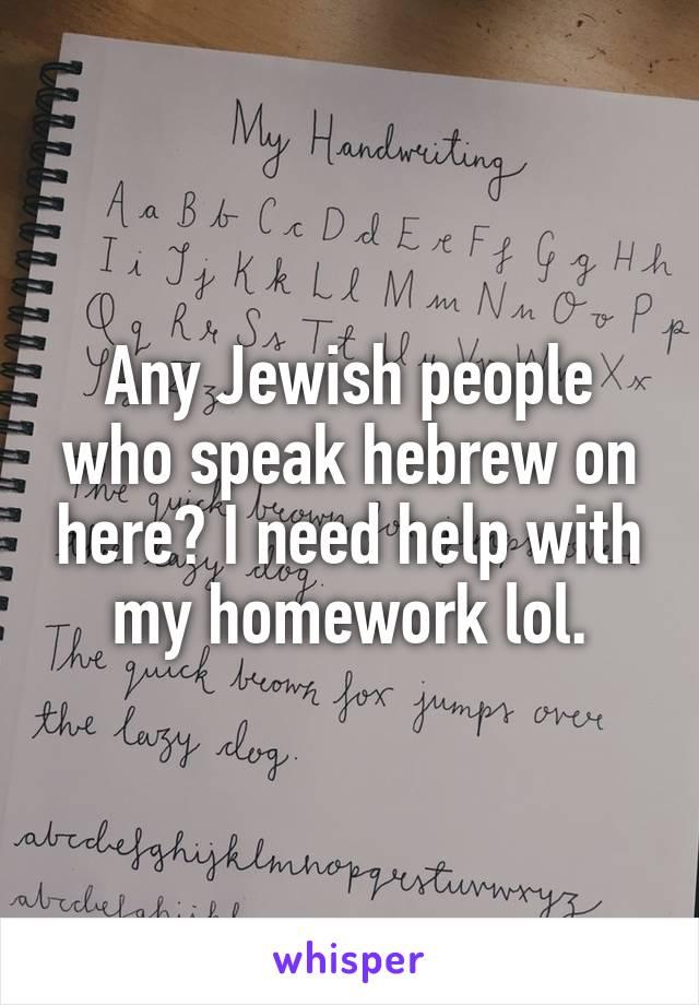 Any Jewish people who speak hebrew on here? I need help with my homework lol.