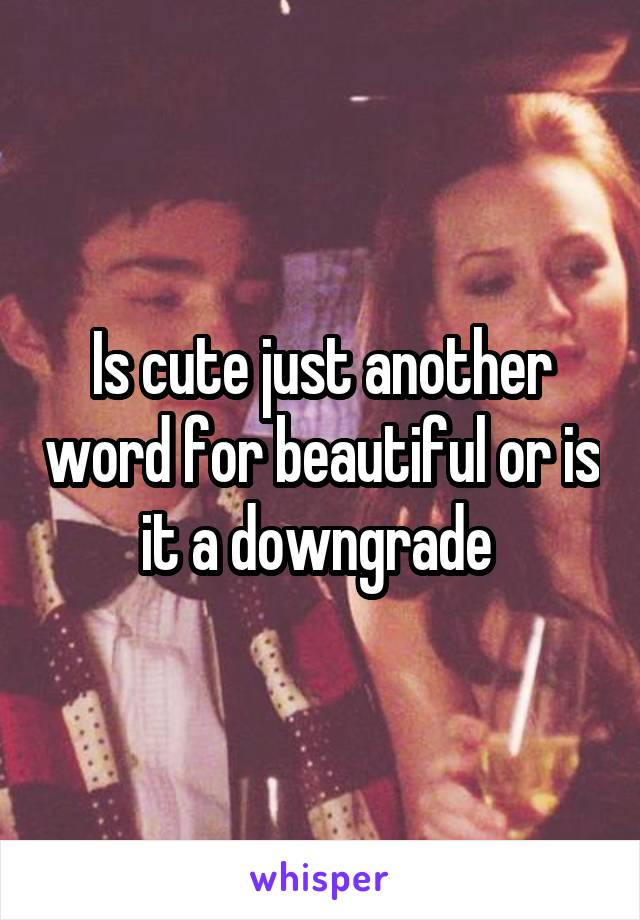 Is cute just another word for beautiful or is it a downgrade