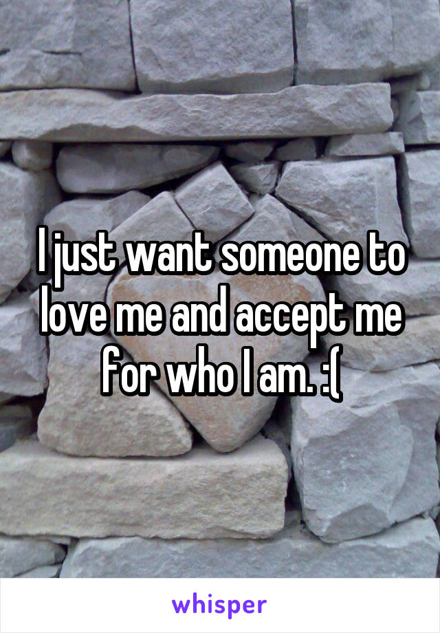 I just want someone to love me and accept me for who I am. :(