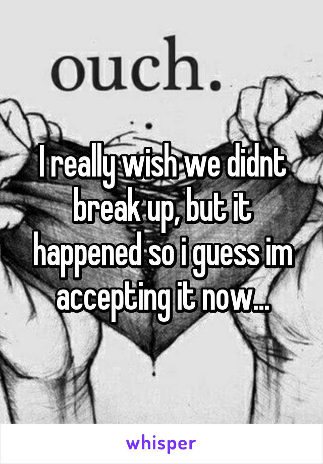 I really wish we didnt break up, but it happened so i guess im accepting it now...