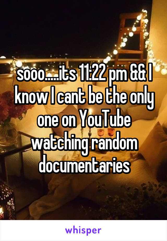 sooo.....its 11:22 pm && I know I cant be the only one on YouTube watching random documentaries
