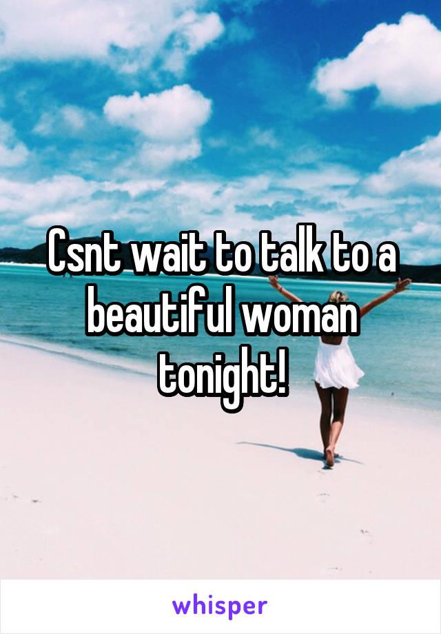 Csnt wait to talk to a beautiful woman tonight!