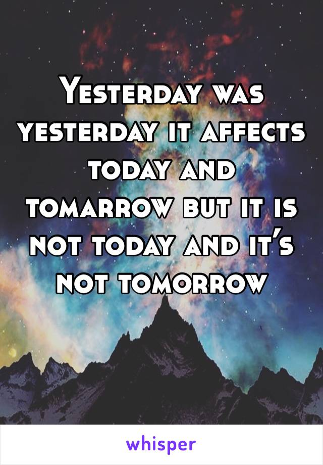 Yesterday was yesterday it affects today and tomarrow but it is not today and it's not tomorrow