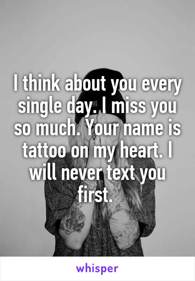 I think about you every single day. I miss you so much. Your name is tattoo on my heart. I will never text you first.