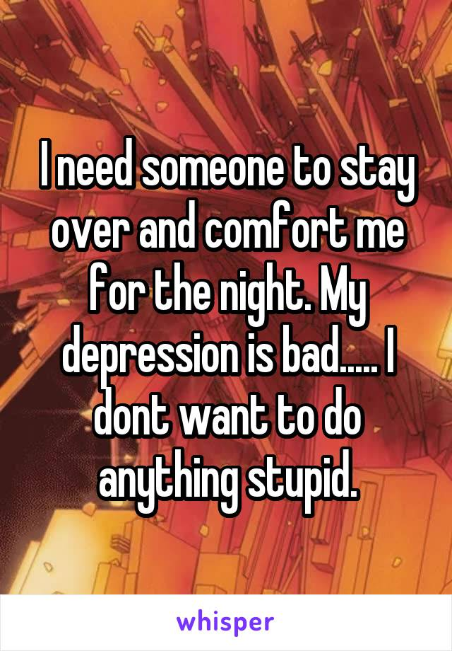 I need someone to stay over and comfort me for the night. My depression is bad..... I dont want to do anything stupid.