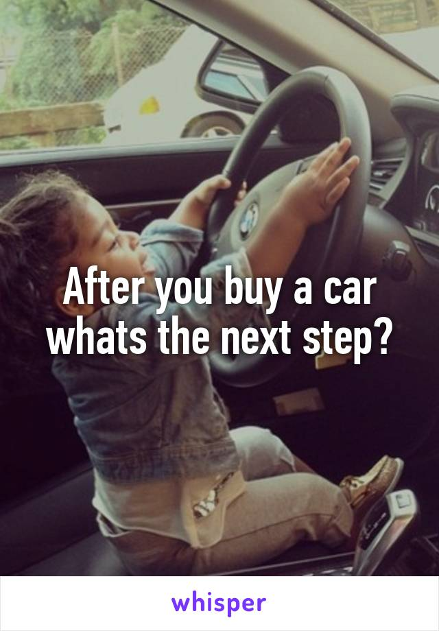 After you buy a car whats the next step?