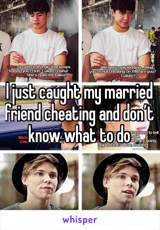 I just caught my married friend cheating and don't know what to do