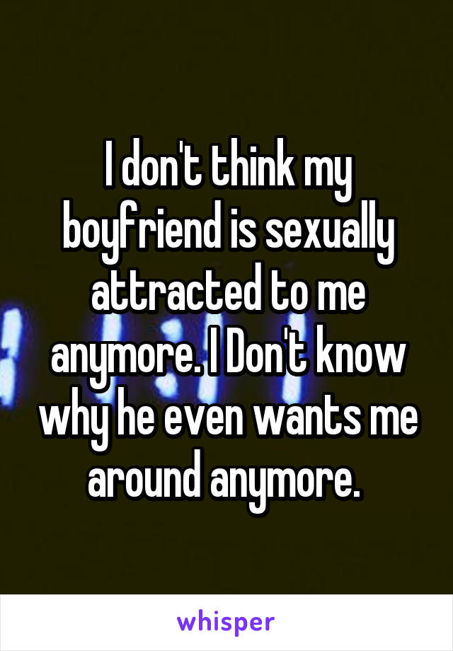 I don't think my boyfriend is sexually attracted to me anymore. I Don't know why he even wants me around anymore.