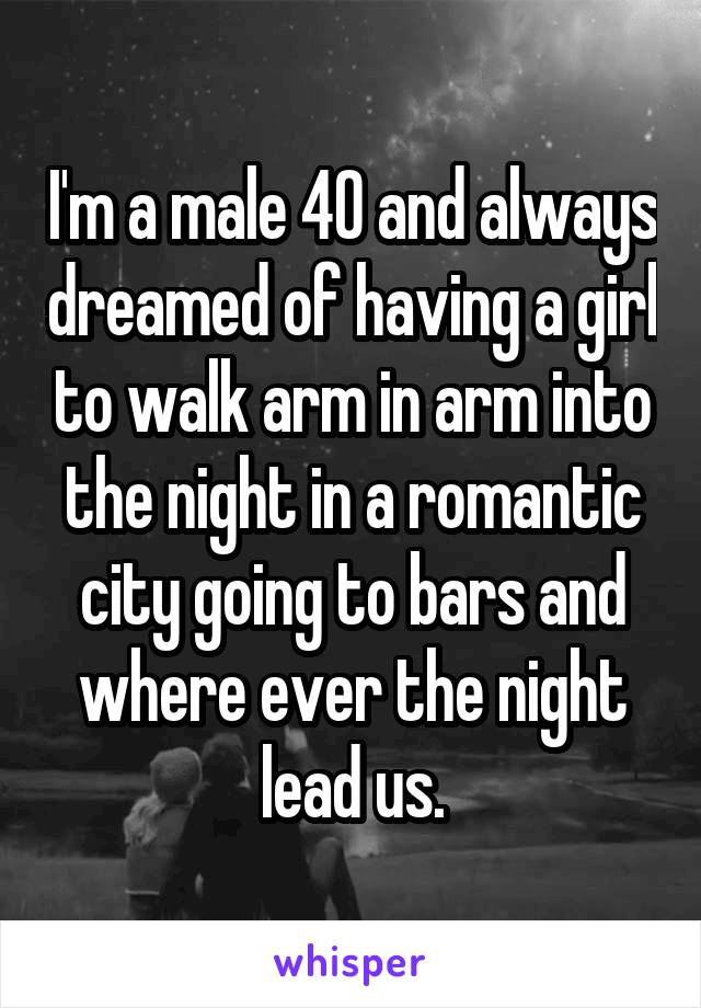 I'm a male 40 and always dreamed of having a girl to walk arm in arm into the night in a romantic city going to bars and where ever the night lead us.