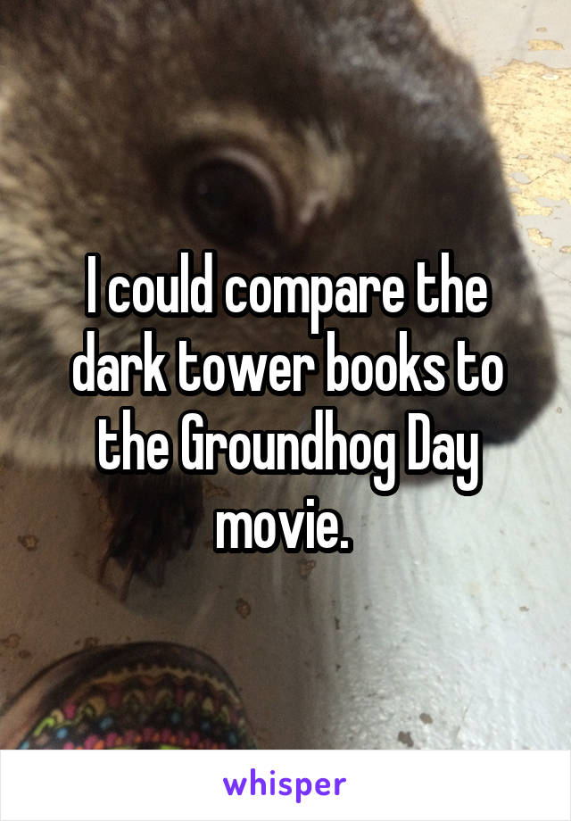 I could compare the dark tower books to the Groundhog Day movie.