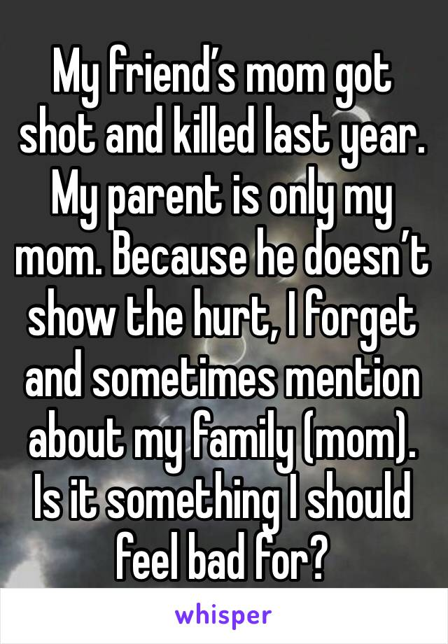 My friend's mom got shot and killed last year. My parent is only my mom. Because he doesn't show the hurt, I forget and sometimes mention about my family (mom). Is it something I should feel bad for?
