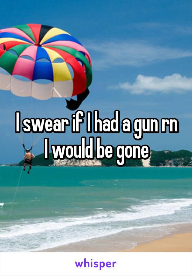 I swear if I had a gun rn I would be gone