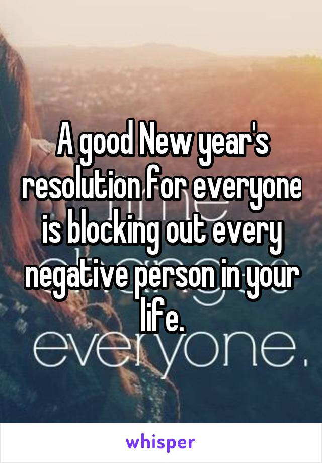 A good New year's resolution for everyone is blocking out every negative person in your life.