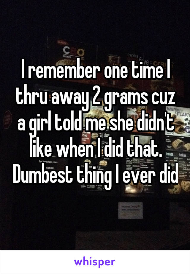 I remember one time I thru away 2 grams cuz a girl told me she didn't like when I did that. Dumbest thing I ever did