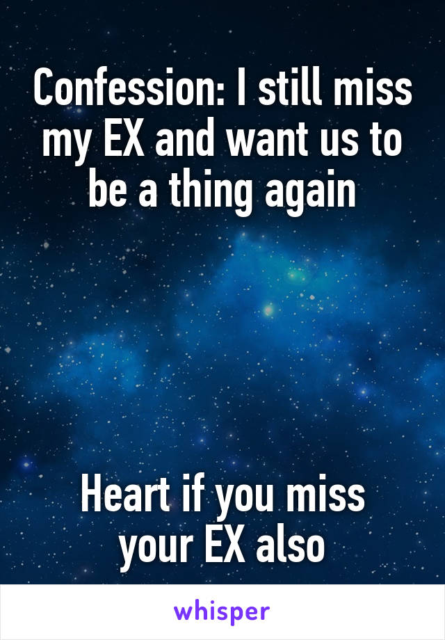 Confession: I still miss my EX and want us to be a thing again      Heart if you miss your EX also