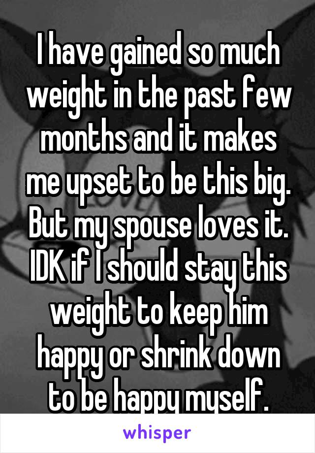 I have gained so much weight in the past few months and it makes me upset to be this big. But my spouse loves it. IDK if I should stay this weight to keep him happy or shrink down to be happy myself.