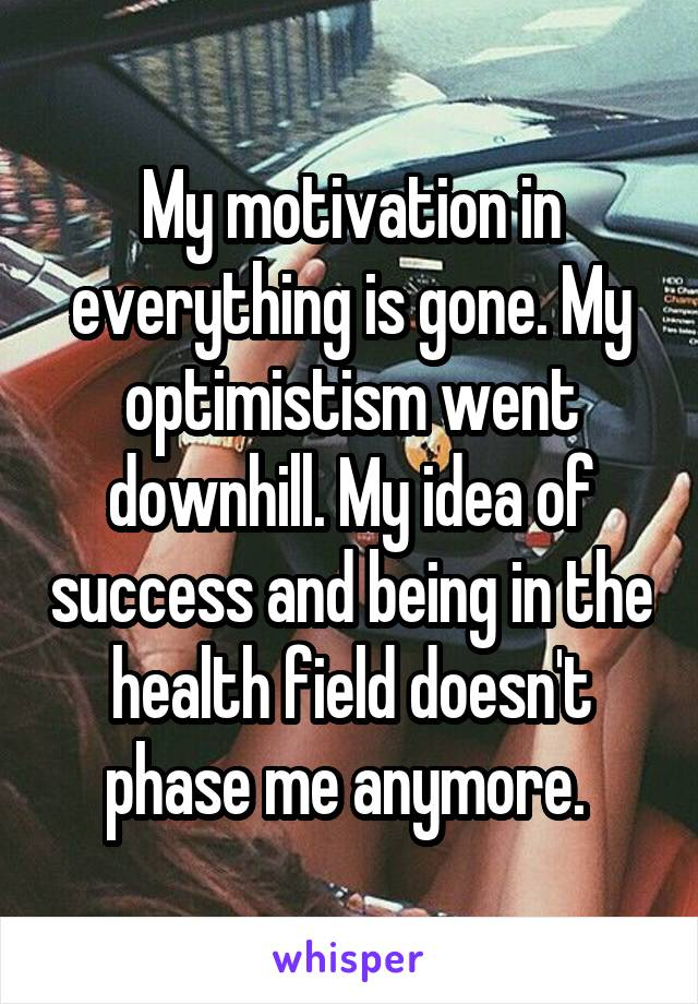 My motivation in everything is gone. My optimistism went downhill. My idea of success and being in the health field doesn't phase me anymore.