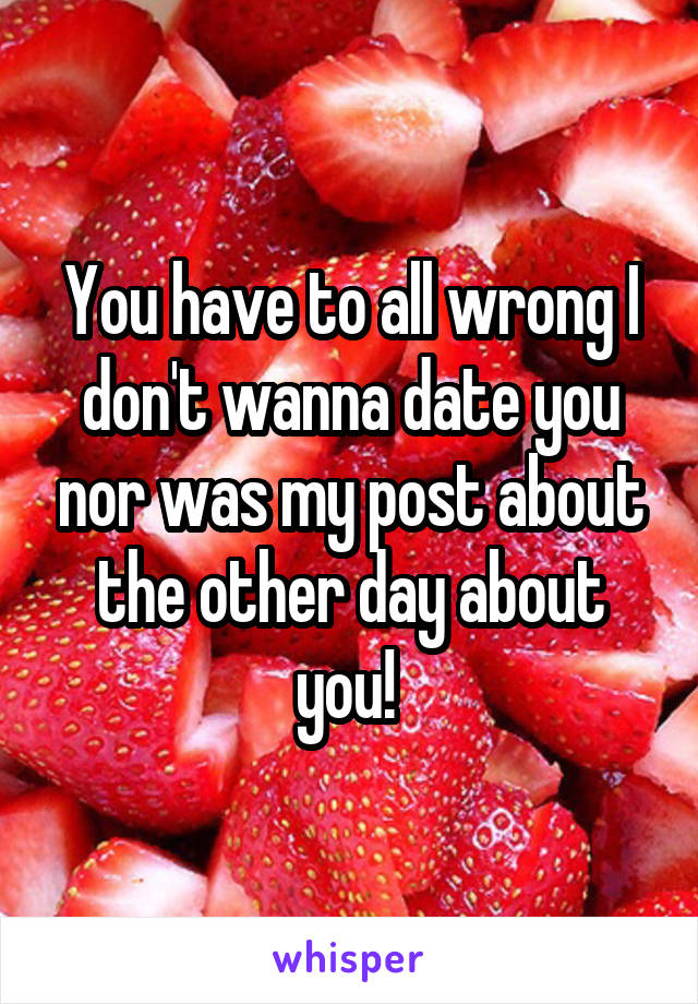 You have to all wrong I don't wanna date you nor was my post about the other day about you!