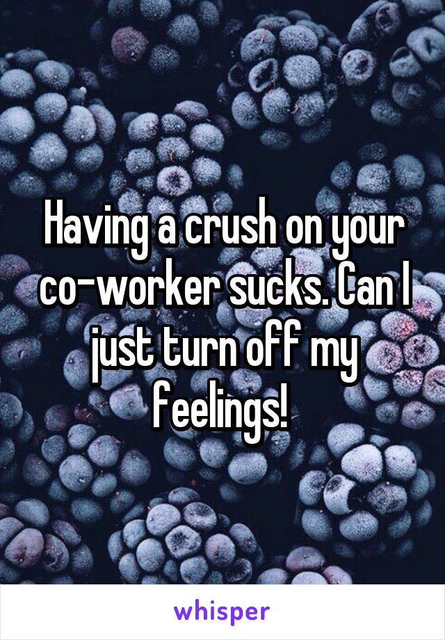 Having a crush on your co-worker sucks. Can I just turn off my feelings!