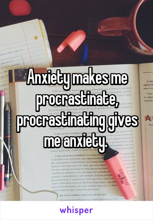 Anxiety makes me procrastinate, procrastinating gives me anxiety.