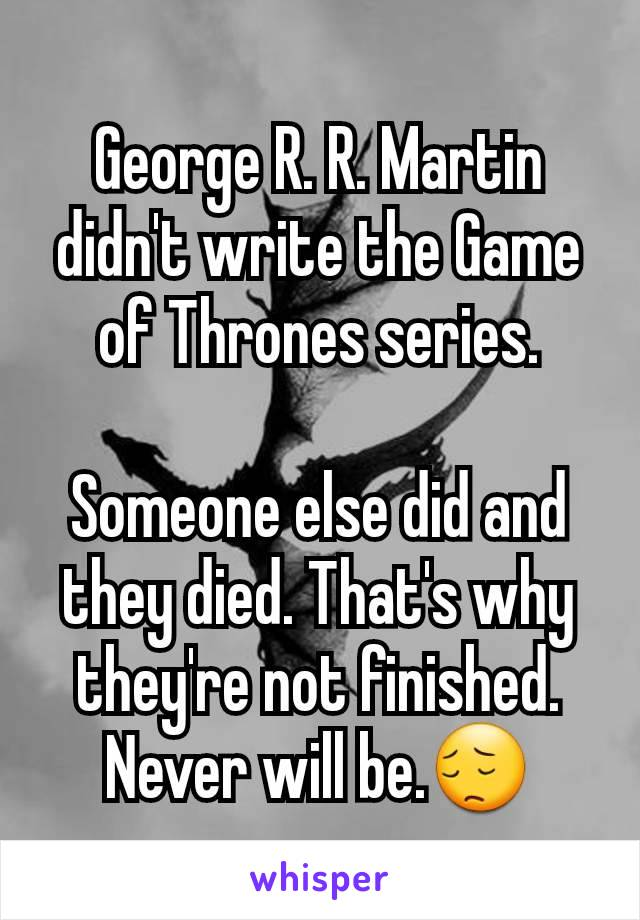 George R. R. Martin didn't write the Game of Thrones series.  Someone else did and they died. That's why they're not finished. Never will be.😔