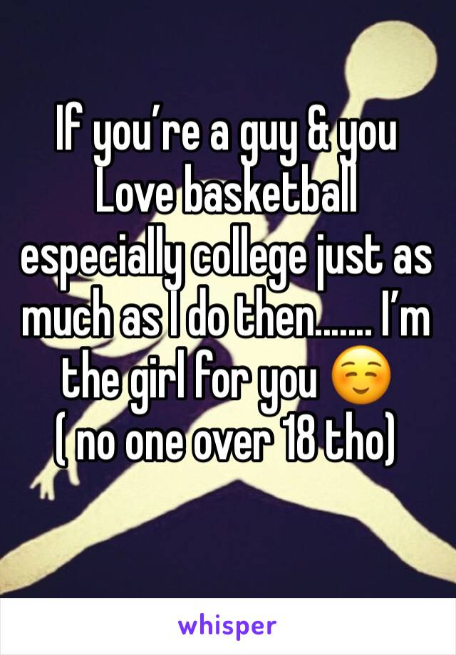 If you're a guy & you Love basketball especially college just as much as I do then....... I'm the girl for you ☺️ ( no one over 18 tho)