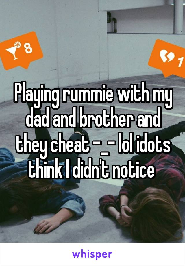 Playing rummie with my dad and brother and they cheat -_- lol idots think I didn't notice