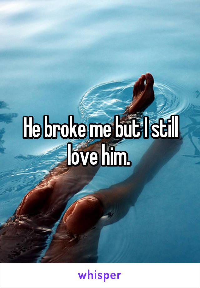 He broke me but I still love him.