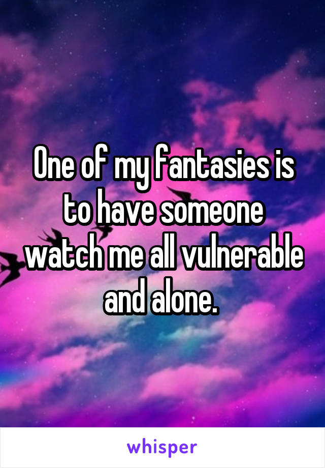 One of my fantasies is to have someone watch me all vulnerable and alone.
