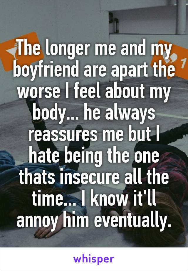 The longer me and my boyfriend are apart the worse I feel about my body... he always reassures me but I hate being the one thats insecure all the time... I know it'll annoy him eventually.