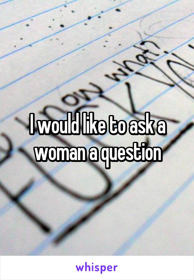 I would like to ask a woman a question